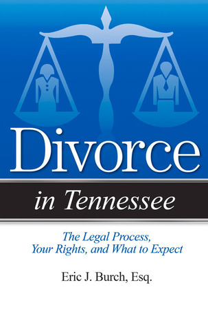 Divorce in Tennessee: The Legal Process, Your Rights, and What to Expect  by  Eric J. Burch