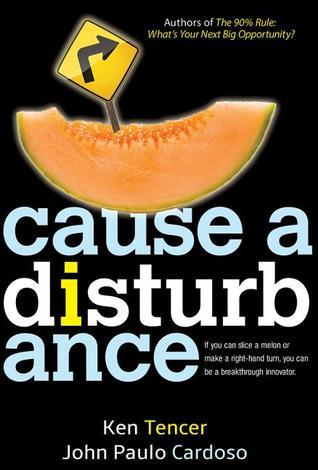 Cause a Disturbance: If You Can Slice a Melon or Make a Right-Hand Turn, You Can Be a Breakthrough Innovator  by  Ken Tencer