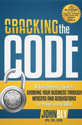 Cracking The Code: An Entrepreneurs Guide to Growing Your Business Through Mergers And Acquisitions For Pennies On The Dollar  by  John  Bly
