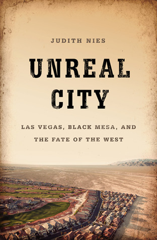 Unreal City: Las Vegas, Black Mesa, and the Fate of the West Judith Nies