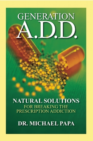 Generation A.D.D.: Natural Solutions for Breaking the Prescription Addictions  by  Michael Papa