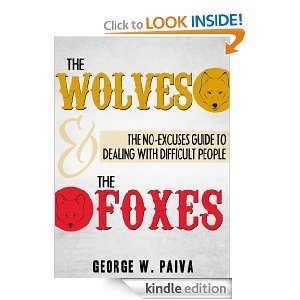 The WOLVES And The FOXES: The No-Excuses Guide to Dealing with Difficult People  by  George Paiva
