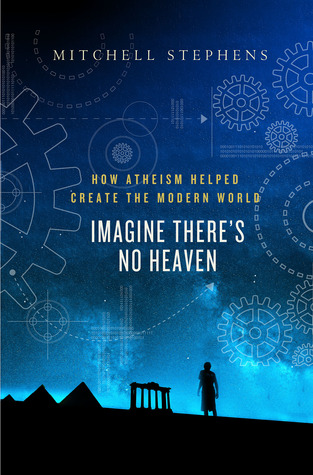 Imagine Theres No Heaven: How Atheism Helped Create the Modern World Mitchell Stephens