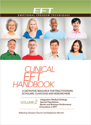 Clinical EFT Handbook 2: A Definitive Resource for Practitioners, Scholars, Clinicians, and Researchers. Volume 2: Integrative Medical Settings, Special Populations, Sports and Business Performance, and Innovations in EFT  by  Dawson Church