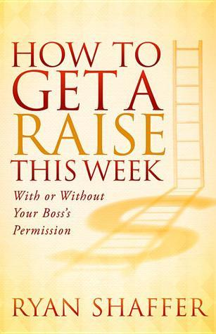 How to Get a Raise This Week: With or Without Your Bosss Permission Ryan Shaffer