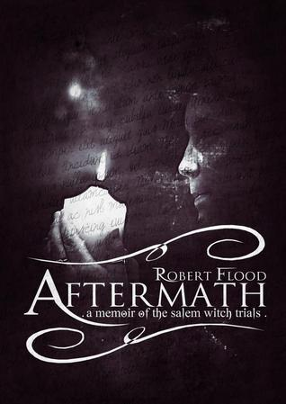 Aftermath: A Memoir of the Salem Witch Trials  by  Robert  Flood