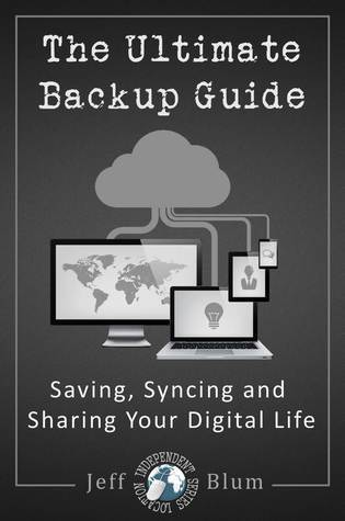 The Ultimate Backup Guide: Saving, Syncing and Sharing Your Digital Life Jeff Blum