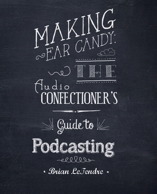 Making Ear Candy: The Audio Confectioners Guide to Podcasting  by  Brian LeTendre