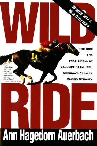 Wild Ride: The Rise and Fall of Calumet Farm Inc., Americas Premier Racing Dynasty Ann Hagedorn Auerbach