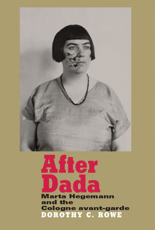 After Dada: Marta Hegemann and the Cologne Avant-Garde  by  Dorothy C. Rowe