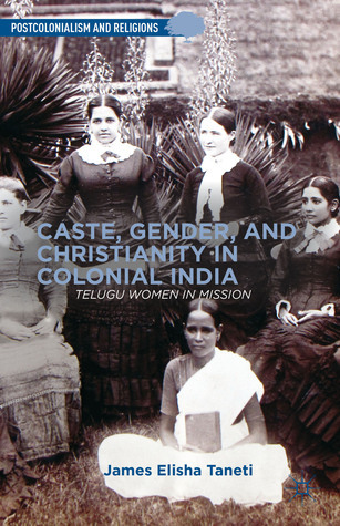 Caste, Gender, and Christianity in Colonial India: Telugu Women in Mission  by  James Elisha Taneti