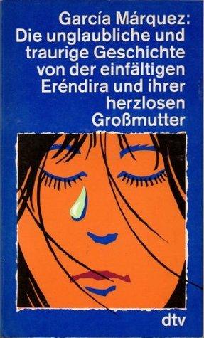 Die unglaubliche und traurige Geschichte von der einfältigen Erendira und ihrer herzlosen Großmutter. Sieben Erzählungen. Gabriel García Márquez