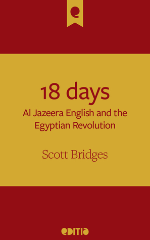 18 days: Al Jazeera English and the Egyptian Revolution  by  Scott Bridges