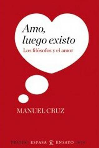 Amo, Luego Existo: Los filósofos y el Amor  by  Manuel Cruz