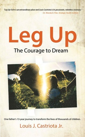 Leg Up, The Courage to Dream: One Fathers 13-year Journey to Transform the Lives of Thousands of Children  by  Louis J. Castriota Jr.