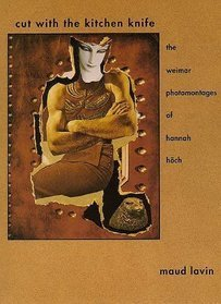 Cut With The Kitchen Knife: The Weimar Photomontages Of Hannah Höch  by  Maud Lavin