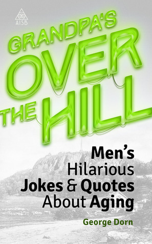 Grandpas Over The Hill: Mens Hilarious Jokes & Quotes About Aging (Over The Hill Volume 4) George Dorn