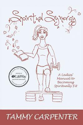 Spiritual Synergy: A Ladies Manual to Becoming Spiritually Fit  by  Tammy Carpenter