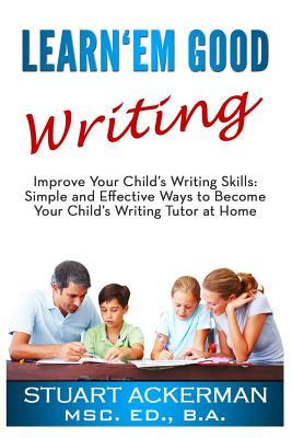 Learnem Good Writing: Improve Your Childs Writing Skills: Simple and Effective Ways to Become Your Childs Writing Tutor at Home  by  Stuart Ackerman