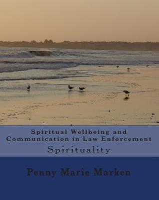Spiritual Wellbeing and Communication in Law Enforcement: Spirituality  by  Penny Marie Marken