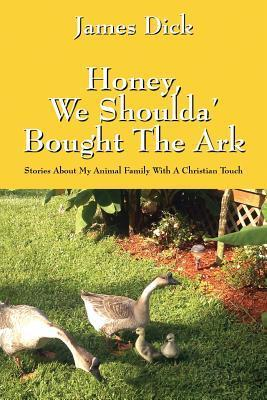 Honey, We Shoulda Bought the Ark: Stories about My Animal Family with a Christian Touch James Dick