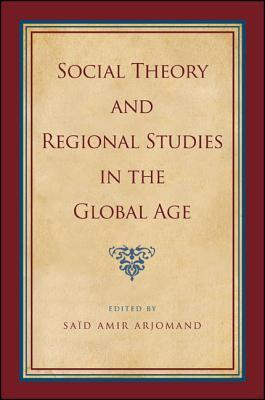 Social Theory and Regional Studies in the Global Age  by  Said Amir Arjomand