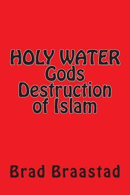 Holy Water, Gods Destruction of Islam Brad Braastad