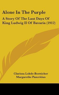 Alone in the Purple: A Story of the Last Days of King Ludwig II of Bavaria (1912) Clarissa Lohde-Boetticher