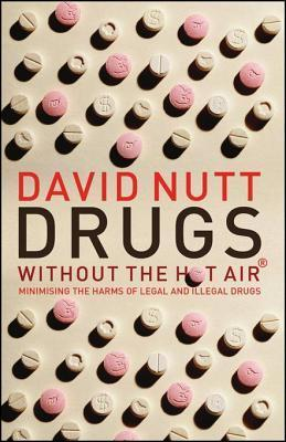 Drugs - Without the Hot Air: Minimising the Harms of Legal and Illegal Drugs  by  David J. Nutt