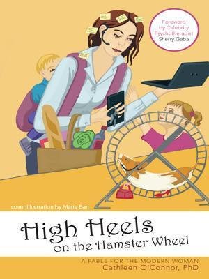 High Heels on the Hamster Wheel: A Fable for the Modern Woman Cathleen OConnor