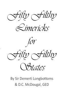 Fifty Filthy Limericks for Fifty Filthy States: Fifty Filthy Limericks for Fifty Filthy States Demetri Longbottoms