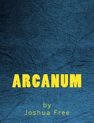 Arcanum: The Complete Guide to Systems of Magick & the Unification of the Metaphysical Universe  by  Joshua Free