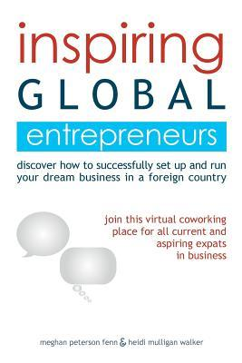 Inspiring Global Entrepreneurs: Discover How to Successfully Set Up and Run Your Dream Business in a Foreign Country Meghan Peterson Fenn
