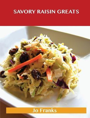 Savory Raisin Greats: Delicious Savory Raisin Recipes, the Top 63 Savory Raisin Recipes Jo Franks