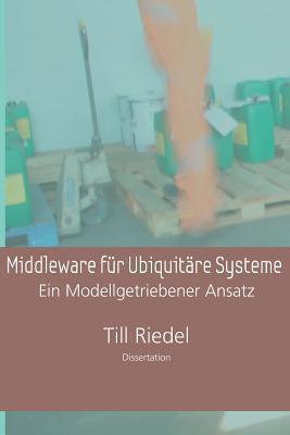 Middleware Fur Ubiquitare Systeme: Ein Modellgetriebener Entwicklungsansatz  by  Till Riedel