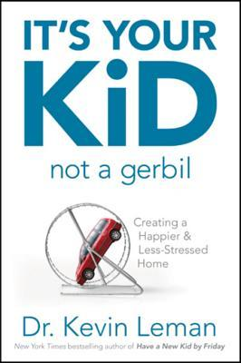 Its Your Kid, Not a Gerbil: Creating a Happier & Less-Stressed Home Kevin Leman