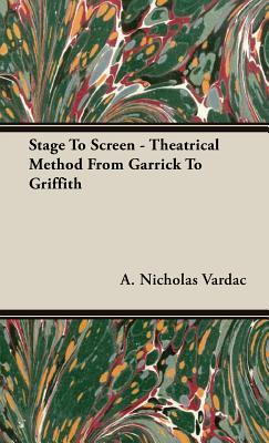 Stage to Screen - Theatrical Method from Garrick to Griffith  by  A. Nicholas Vardac