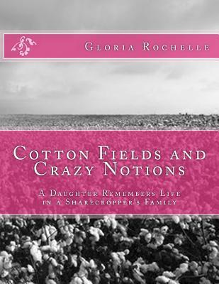 Cotton Fields and Crazy Notions: A Daughter Remembers Life in a Sharecroppers Family Gloria Rochelle