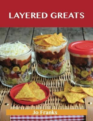Layered Greats: Delicious Layered Recipes, the Top 81 Layered Recipes Jo Franks