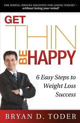 Get Thin-Be Happy: 6 Easy Steps to Weight Loss Success Bryan D. Toder