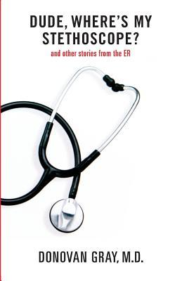Dude, Wheres My Stethoscope?: And Other Stories from the Er  by  Donovan  Gray