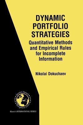Dynamic Portfolio Strategies: Quantitative Methods and Empirical Rules for Incomplete Information: Quantitative Methods and Empirical Rules for Incomplete Information Nikolai Dokuchaev
