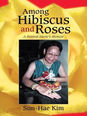 Among Hibiscus and Roses: A Retired Nurses Memoir  by  Sun-Hae Kim