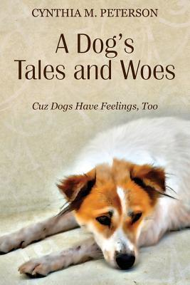 A Dogs Tales and Woes: Cuz Dogs Have Feelings, Too  by  Cynthia M. Peterson