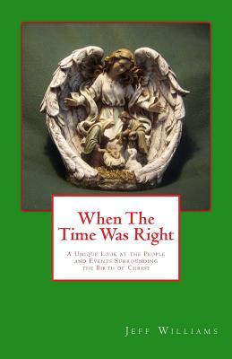 When the Time Was Right: A Unique Look at the People and Events Surrounding the Birth of Christ Jeff Williams