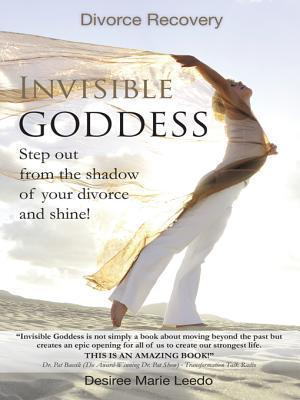 Invisible Goddess: Step Out from the Shadow of Your Divorce and Shine! Desiree Marie Leedo