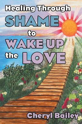 Healing Through Shame to Wake Up the Love  by  Cheryl Bailey