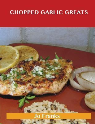 Chopped Garlic Greats: Delicious Chopped Garlic Recipes, the Top 98 Chopped Garlic Recipes  by  Jo Franks