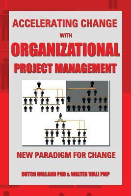 Accelerating Change with Organizational Project Management: The New Paradigm for Change  by  Dutch Holland