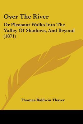 Over the River: Or Pleasant Walks Into the Valley of Shadows, and Beyond (1871) Thomas Baldwin Thayer